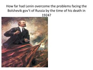 How  far had  Lenin  overcome the problems  facing  the Bolshevik  gov't  of Russia by the time of his death in 1924?