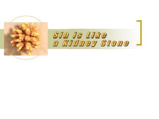 Sin is Like  a Kidney Stone