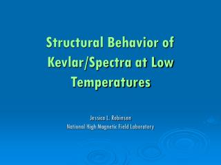 Structural Behavior of  Kevlar/Spectra at Low Temperatures Jessica L. Robinson National High Magnetic Field Laboratory