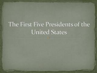 The First Five Presidents of the United States