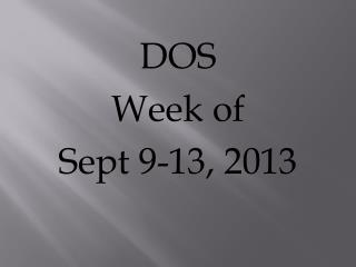 DOS  Week of  Sept 9-13, 2013