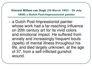 Vincent Willem van Gogh  (30 March 1853 – 29 July 1890) a Dutch Post-Impressionist painter