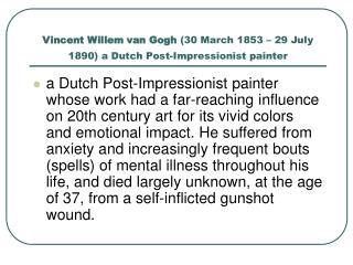 Vincent Willem van Gogh  (30 March 1853– 29 July 1890) a Dutch Post-Impressionist painter