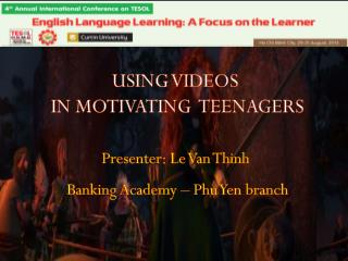 USING VIDEOS  IN MOTIVATING  TEENAGERS Presenter: Le Van  Thinh Banking Academy – Phu Yen branch