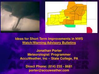 Ideas for Short Term Improvements in NWS  Watch/Warning/Advisory Bulletins Jonathan Porter Meteorologist/ Programmer Ac