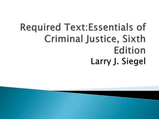 Required  Text:Essentials of Criminal Justice, Sixth Edition  Larry J. Siegel