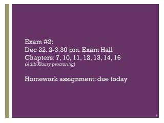 Exam #2:  Dec 22. 2-3.30 pm. Exam Hall Chapters: 7, 10, 11, 12, 13, 14, 16 (Adib Kfoury proctoring) Homework assignment