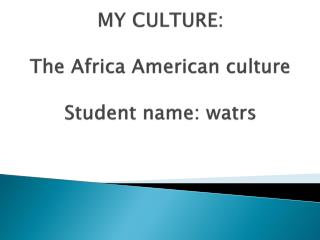 MY CULTURE: The Africa American culture Student name:  watrs