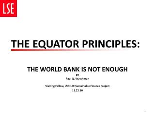 THE WORLD BANK IS NOT ENOUGH BY  Paul Q. Watchman Visiting Fellow, LSE; LSE Sustainable Finance Project  11.22.10