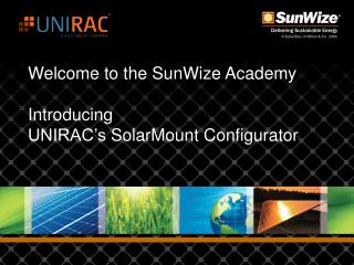Welcome to the  SunWize Academy Introducing UNIRAC's  SolarMount  Configurator