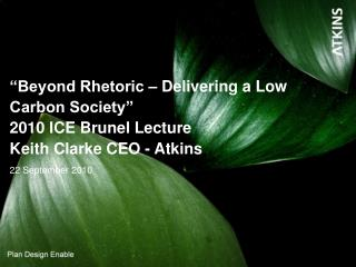 """Beyond Rhetoric – Delivering a Low Carbon Society"" 2010 ICE Brunel Lecture  Keith Clarke CEO - Atkins"