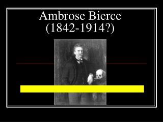 Ambrose Bierce (1842-1914?)