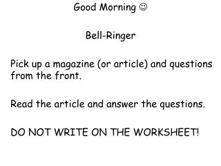 Good Morning     Bell-Ringer  	Pick up a magazine (or article) and questions from the front.   	Read the article and a