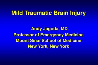 Mild Traumatic Brain Injury Andy Jagoda, MD Professor of Emergency Medicine Mount Sinai School of Medicine New York, Ne