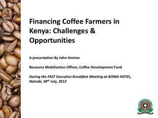 Financing Coffee Farmers in Kenya: Challenges & Opportunities  A presentation By John Amimo