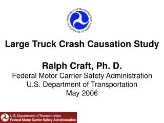 Large Truck Crash Causation Study Ralph Craft, Ph. D. Federal Motor Carrier Safety Administration U.S. Department of Tr