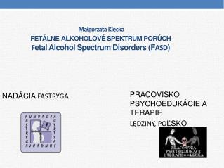 Małgorzata Klecka  FETÁLNE ALKOHOLOVÉ SPEKTRUM PORÚCH F etal Alcohol Spectrum Disorders (F ASD )