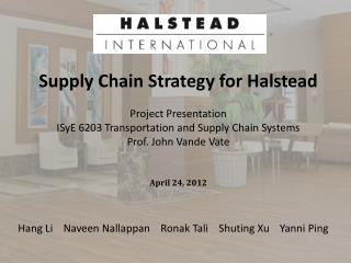Supply Chain Strategy for Halstead  Project Presentation ISyE 6203 Transportation and Supply Chain Systems Prof. John V