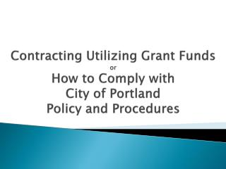Contracting Utilizing Grant Funds or How to Comply with City of Portland Policy and Procedures