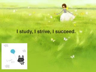 I study, I strive, I succeed.