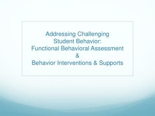 Addressing Challenging  Student Behavior:  Functional Behavioral Assessment &  Behavior Interventions & Supports