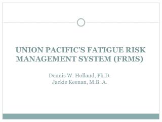 UNION PACIFIC'S FATIGUE RISK MANAGEMENT SYSTEM (FRMS) Dennis W. Holland, Ph.D. Jackie Keenan, M.B. A.