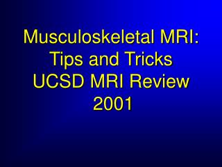 Musculoskeletal MRI:  Tips and Tricks UCSD MRI Review  2001