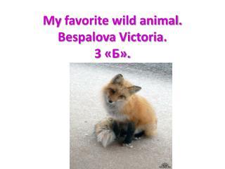 My  favorite wild animal. Bespalova Victoria . 3  «Б».