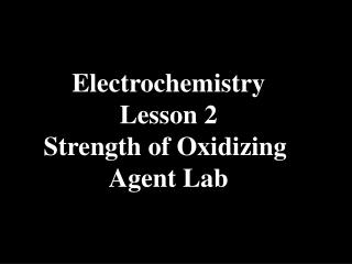 Electrochemistry Lesson 2 Strength of Oxidizing  Agent Lab