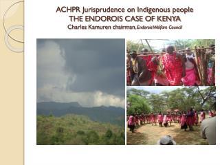 ACHPR Jurisprudence on Indigenous people THE ENDOROIS CASE OF KENYA Charles  Kamuren  chairman ,  Endorois  Welfare Cou