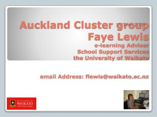 Auckland Cluster group Faye Lewis e-learning Adviser School Support Services the University of Waikato email Address: f