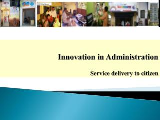 Innovation in Administration  Service delivery to citizen