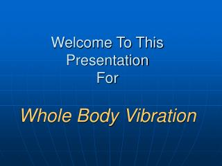 Welcome To This  Presentation For   Whole Body Vibration
