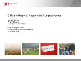 CSR and Regional Responsible Competitiveness  Mr. Rolf Dietmar  Project Director  Sino-German CSR Project CSR Training