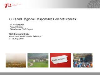 CSR and Regional Responsible Competitiveness  Mr. Rolf Dietmar  Project Director  Sino-German CSR Project CSR Training