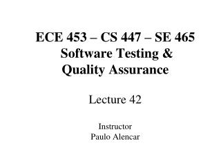 ECE 453 – CS 447 – SE 465  Software Testing &  Quality Assurance Lecture 42 Instructor Paulo Alencar
