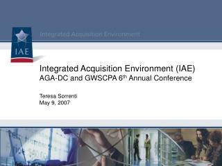 Integrated Acquisition Environment (IAE) AGA-DC and GWSCPA 6 th  Annual Conference Teresa Sorrenti May 9, 2007