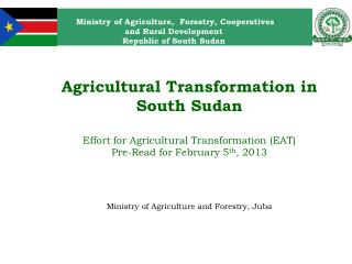 Agricultural Transformation in South Sudan Effort for Agricultural Transformation (EAT) Pre-Read for February 5 th , 20