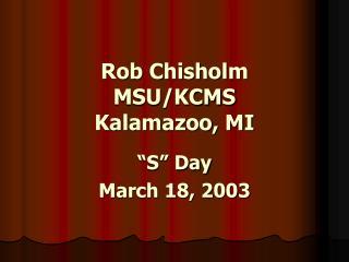 Rob Chisholm MSU/KCMS Kalamazoo, MI