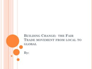 Building Change:  the Fair Trade  movement from local to global