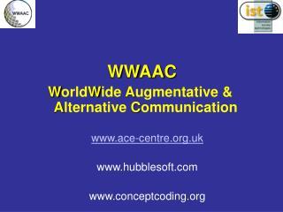 WWAAC W orld W ide  A ugmentative &  A lternative  C ommunication  www.ace-centre.org.uk www.hubblesoft.com www.concept