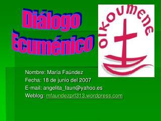 Nombre: María Faúndez Fecha: 18 de junio del 2007 E-mail: angelita_faun@yahoo.es Weblog:  mfaundezprf313.wordpress.com
