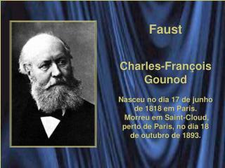 Faust Charles-François Gounod Nasceu no dia 17 de junho de 1818 em Paris.  Morreu em Saint-Cloud, perto de Paris, no di