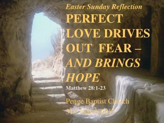 Easter Sunday Reflection PERFECT LOVE DRIVES OUT  FEAR –  AND BRINGS HOPE Matthew 28:1-23