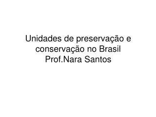 Unidades de preservação e conservação no Brasil Prof.Nara Santos