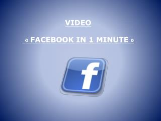 VIDEO «  FACEBOOK IN 1 MINUTE  »