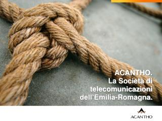 ACANTHO. La Società di telecomunicazioni dell'Emilia-Romagna.