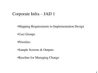 Corporate Infra – JAD 1 Mapping Requirements to Implementation Design User Groups Priorities Sample Screens & Outputs B
