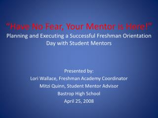 �Have No Fear, Your Mentor is Here!� Planning and Executing a Successful Freshman Orientation Day with Student Mentors