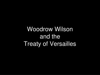 Woodrow Wilson  and the  Treaty of Versailles